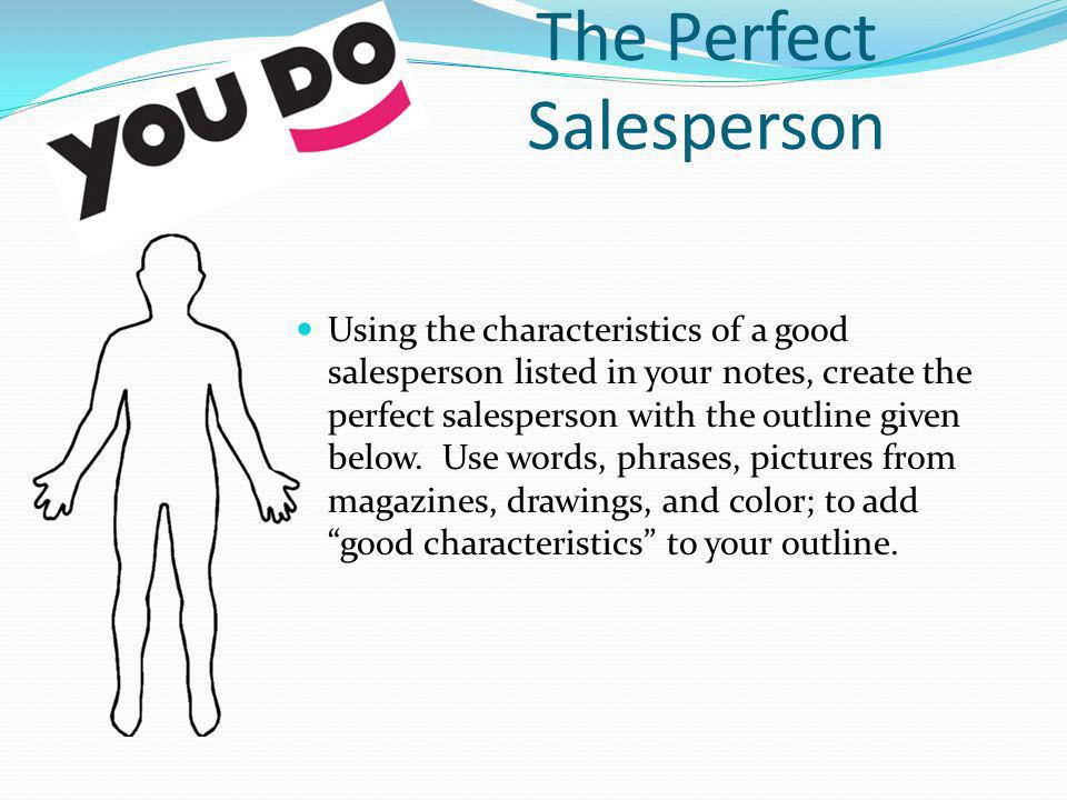 The Perfect Salesperson Using the characteristics of a good salesperson listed in your notes, create the perfect salesperson with the outline given be