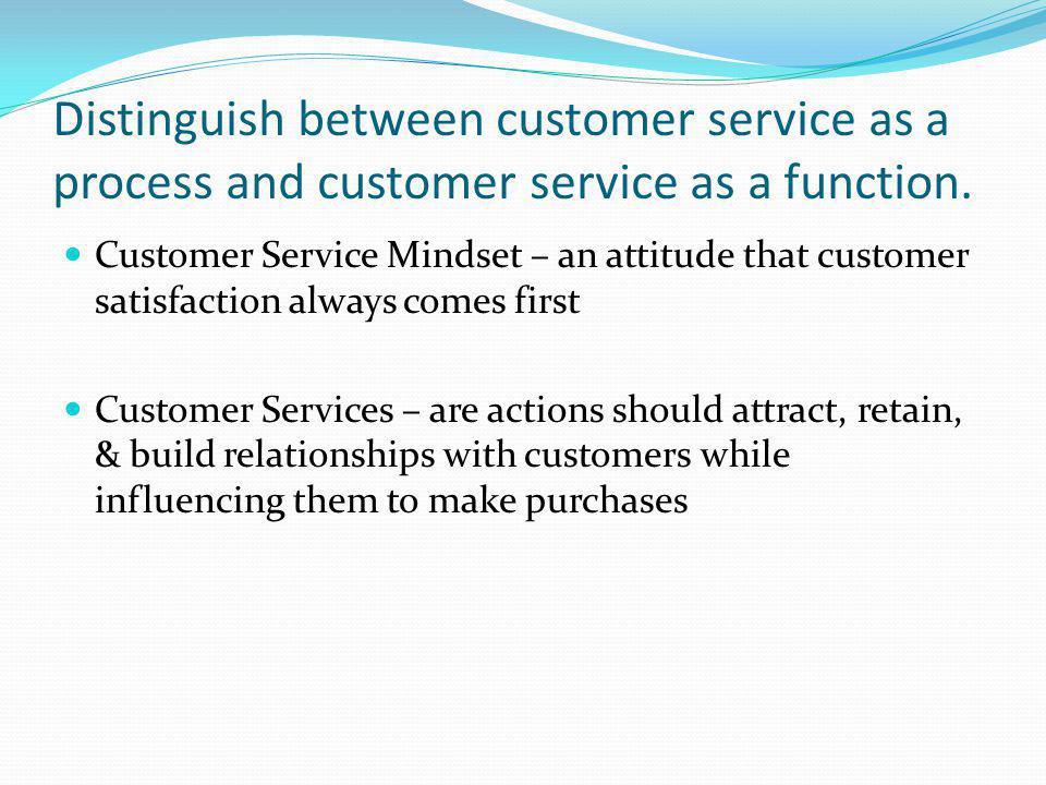Distinguish between customer service as a process and customer service as a function. Customer Service Mindset – an attitude that customer satisfactio