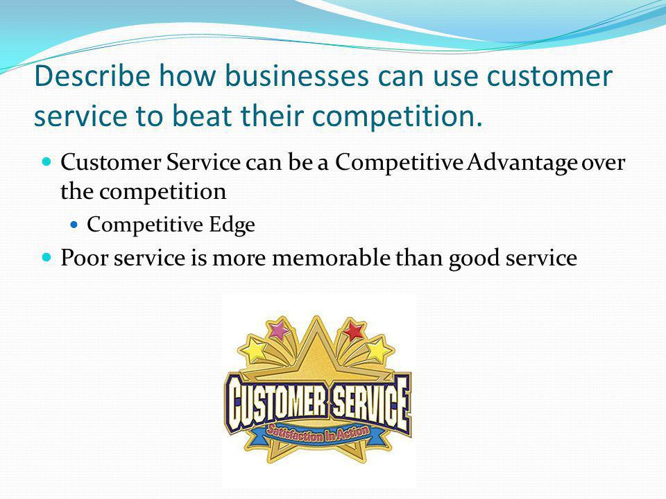 Describe how businesses can use customer service to beat their competition. Customer Service can be a Competitive Advantage over the competition Compe