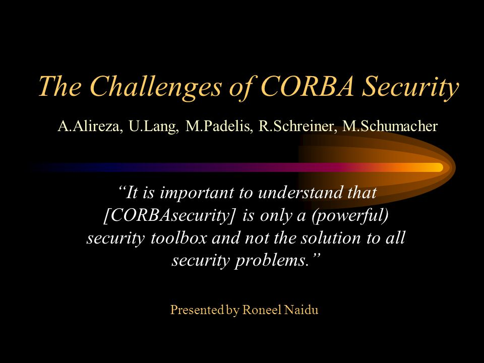 The Challenges of CORBA Security It is important to understand that [CORBAsecurity] is only a (powerful) security toolbox and not the solution to all security problems.