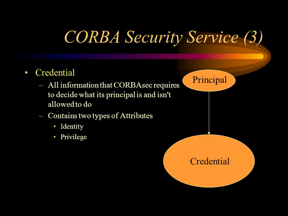 CORBA Security Service (3) Credential –All information that CORBAsec requires to decide what its principal is and isn't allowed to do –Contains two ty
