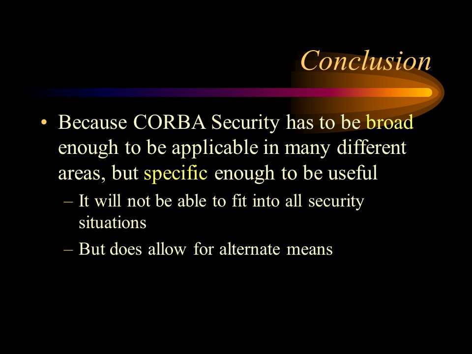 Conclusion Because CORBA Security has to be broad enough to be applicable in many different areas, but specific enough to be useful –It will not be able to fit into all security situations –But does allow for alternate means
