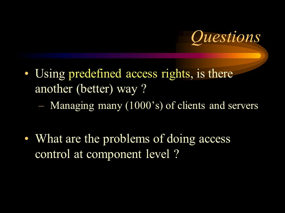 Questions Using predefined access rights, is there another (better) way ? – Managing many (1000s) of clients and servers What are the problems of doin