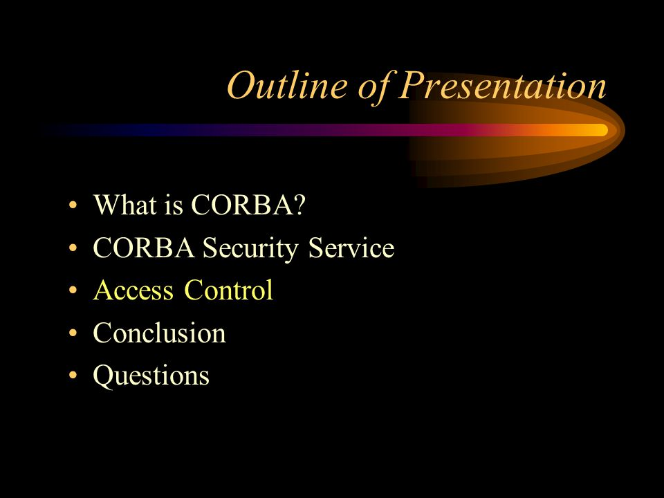 Outline of Presentation What is CORBA? CORBA Security Service Access Control Conclusion Questions
