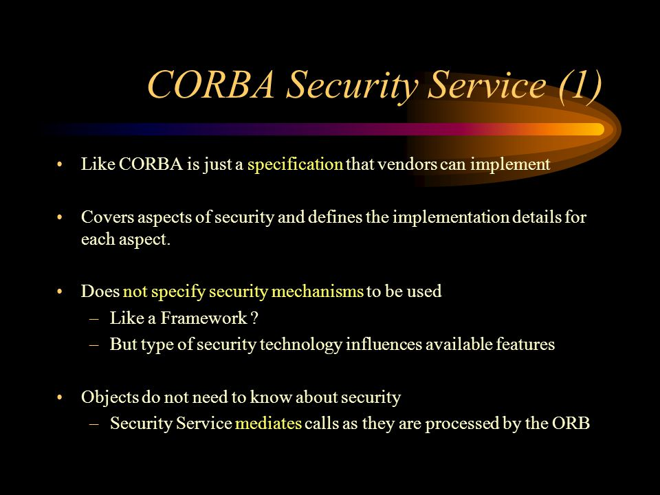 CORBA Security Service (1) Like CORBA is just a specification that vendors can implement Covers aspects of security and defines the implementation details for each aspect.