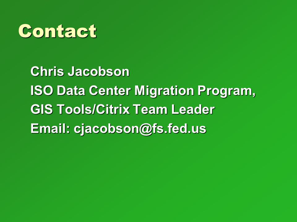 Contact Chris Jacobson ISO Data Center Migration Program, GIS Tools/Citrix Team Leader Email: cjacobson@fs.fed.us