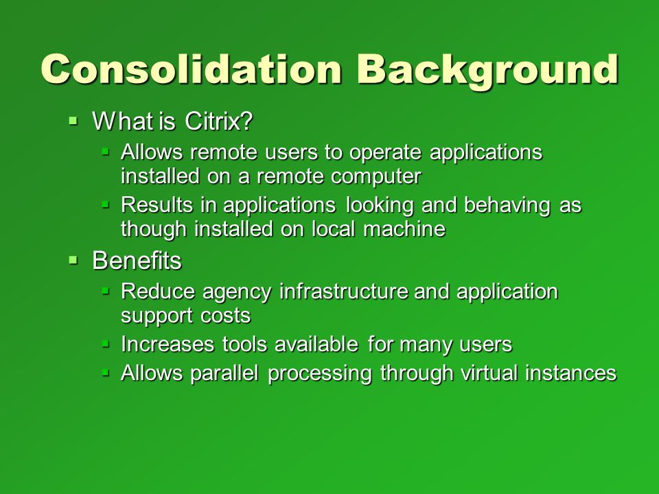Consolidation Background What is Citrix? What is Citrix? Allows remote users to operate applications installed on a remote computer Allows remote user