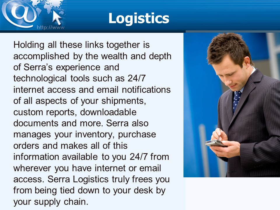 Logistics Holding all these links together is accomplished by the wealth and depth of Serras experience and technological tools such as 24/7 internet access and email notifications of all aspects of your shipments, custom reports, downloadable documents and more.