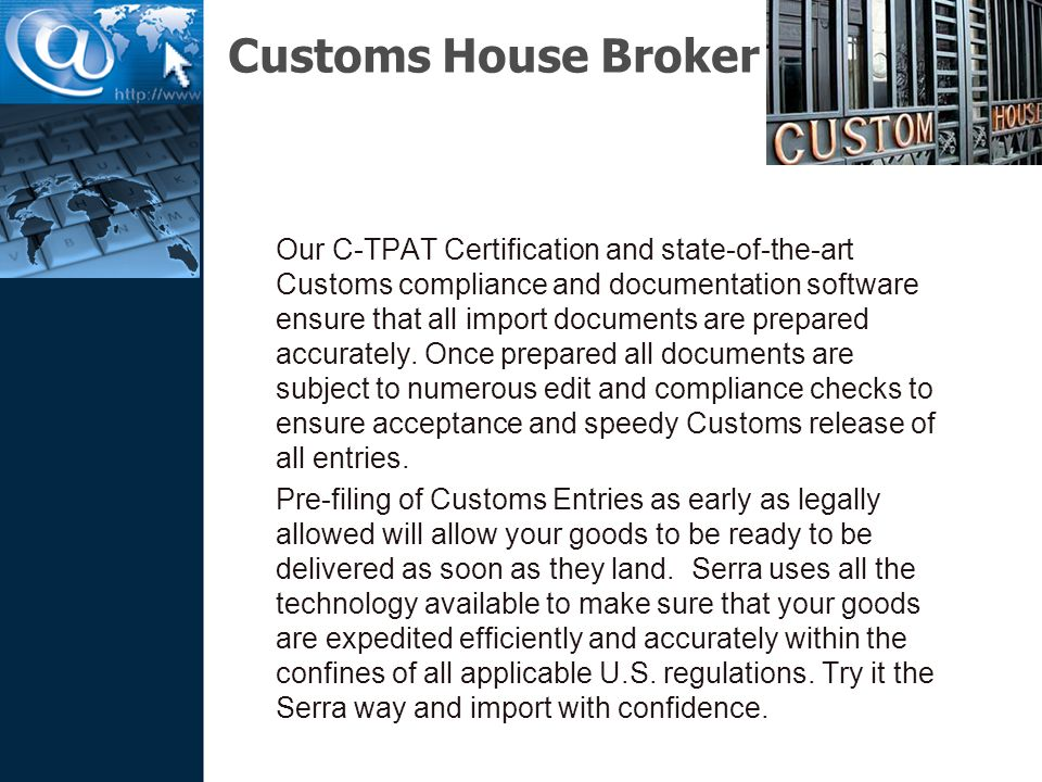 Customs House Broker Our C-TPAT Certification and state-of-the-art Customs compliance and documentation software ensure that all import documents are prepared accurately.