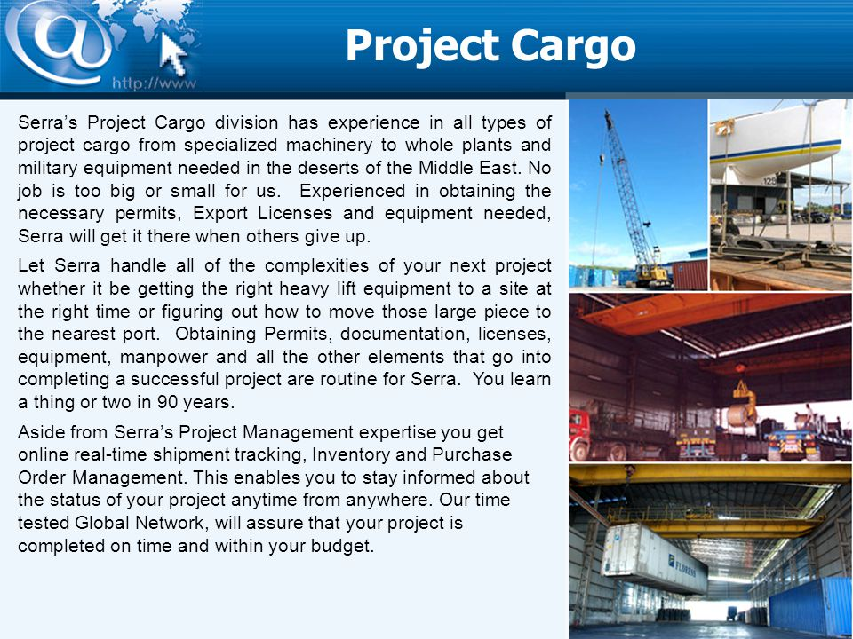 Project Cargo Serras Project Cargo division has experience in all types of project cargo from specialized machinery to whole plants and military equipment needed in the deserts of the Middle East.