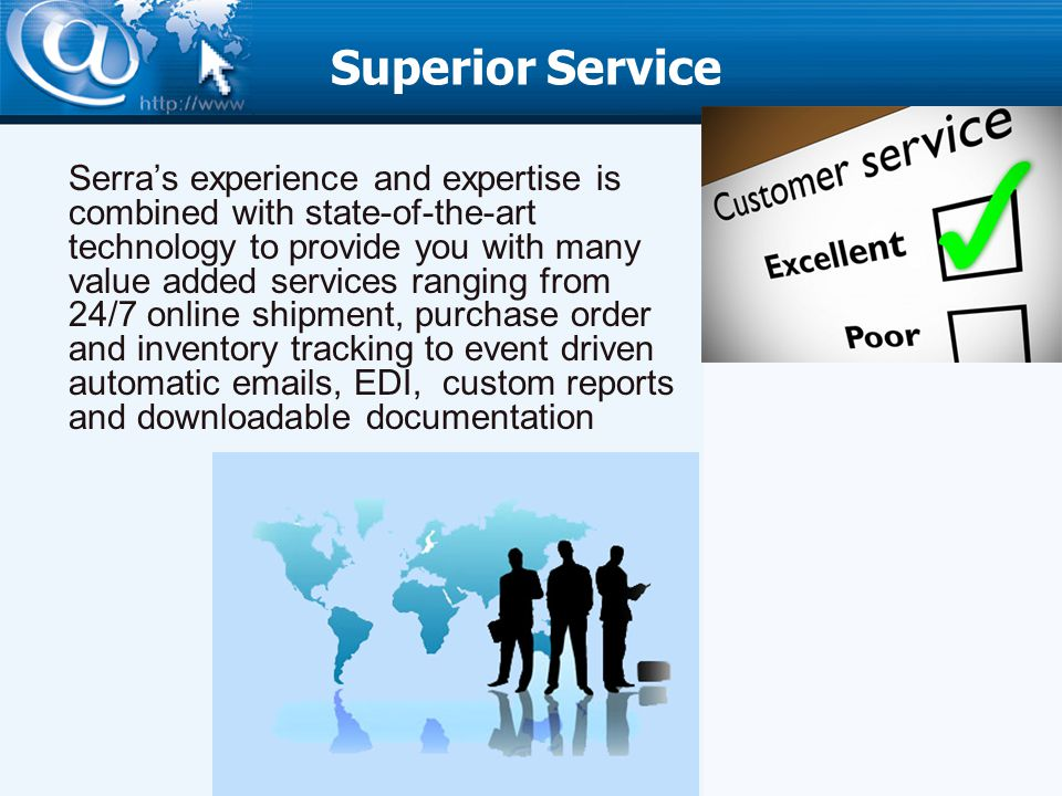 Superior Service Serras experience and expertise is combined with state-of-the-art technology to provide you with many value added services ranging from 24/7 online shipment, purchase order and inventory tracking to event driven automatic emails, EDI, custom reports and downloadable documentation