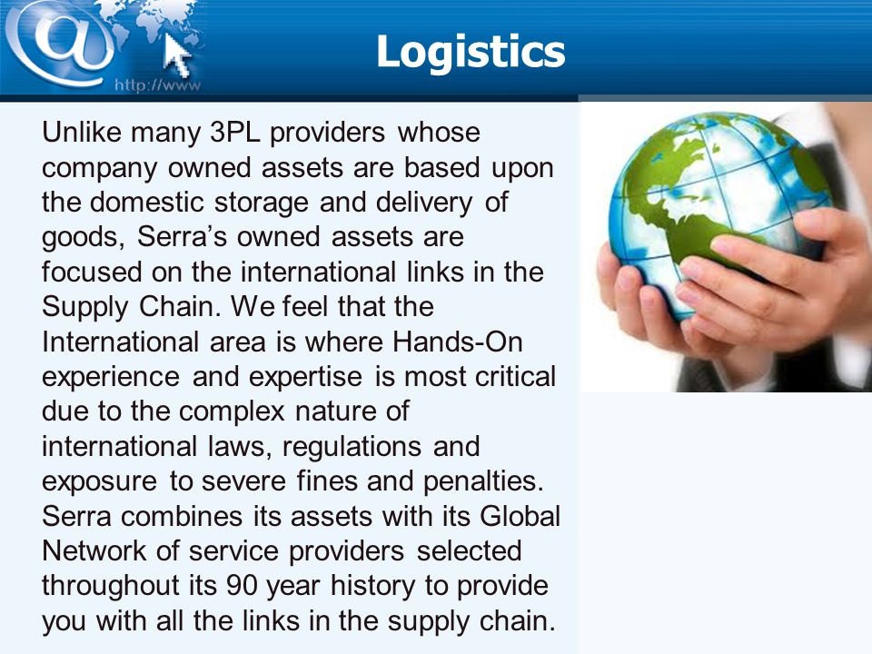 Logistics Unlike many 3PL providers whose company owned assets are based upon the domestic storage and delivery of goods, Serras owned assets are focused on the international links in the Supply Chain.