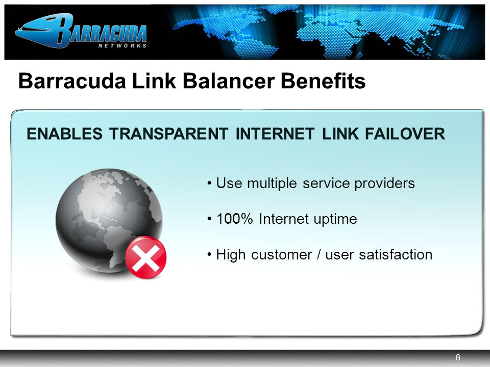 8 Barracuda Networks Confidential 8 Barracuda Link Balancer Benefits AGGREGATES MULTIPLE INTERNET LINKS IMPLEMENTS PERIMETER SECURITY ENABLES TRANSPARENT INTERNET LINK FAILOVER MANAGES BANDWIDTH ENABLES TRANSPARENT INTERNET LINK FAILOVER Use multiple service providers 100% Internet uptime High customer / user satisfaction
