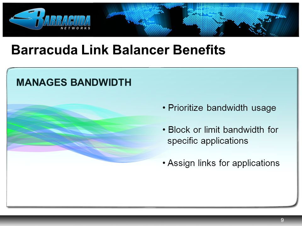 9 Barracuda Networks Confidential 9 Barracuda Link Balancer Benefits AGGREGATES MULTIPLE INTERNET LINKS IMPLEMENTS PERIMETER SECURITY ENABLES TRANSPARENT INTERNET LINK FAILOVER MANAGES BANDWIDTH MANAGES BANDWIDTH Prioritize bandwidth usage Block or limit bandwidth for specific applications Assign links for applications