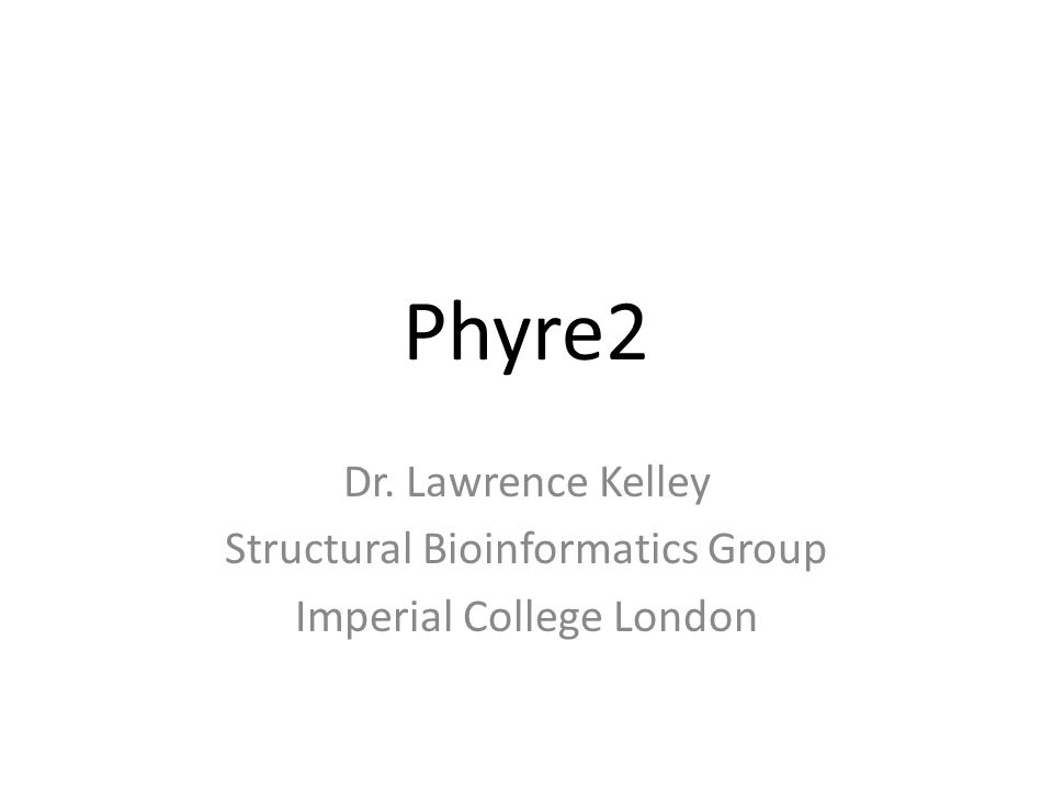 Phyre2 Dr. Lawrence Kelley Structural Bioinformatics Group Imperial College London