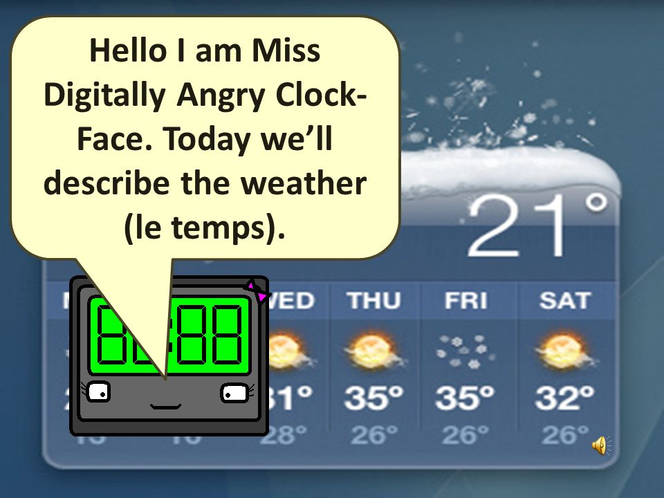 Hello I am Miss Digitally Angry Clock- Face. Today well describe the weather (le temps).
