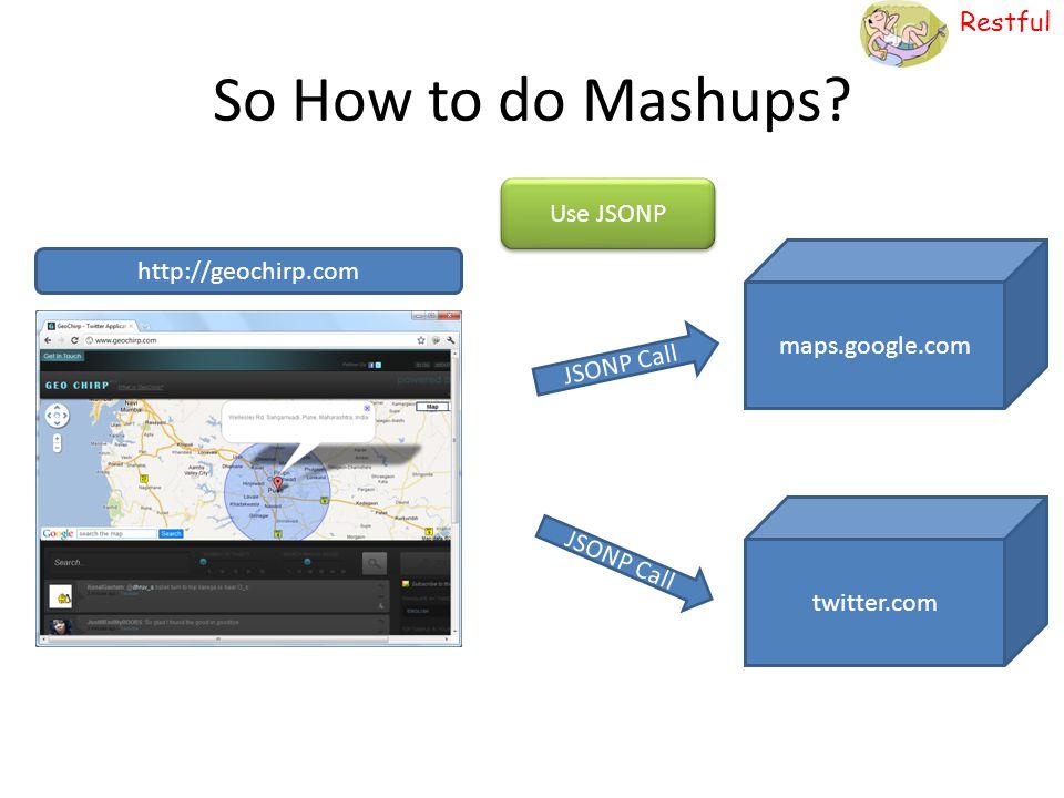 Restful So How to do Mashups? http://geochirp.com maps.google.com twitter.com JSONP Call Use JSONP JSONP Call