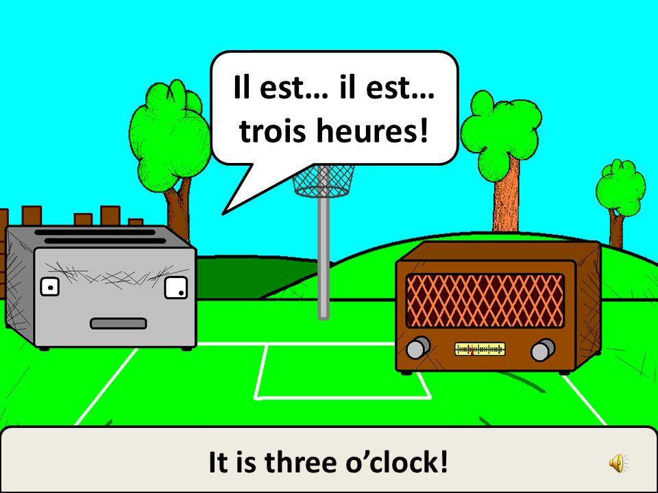 It is three oclock! Il est… il est… trois heures!