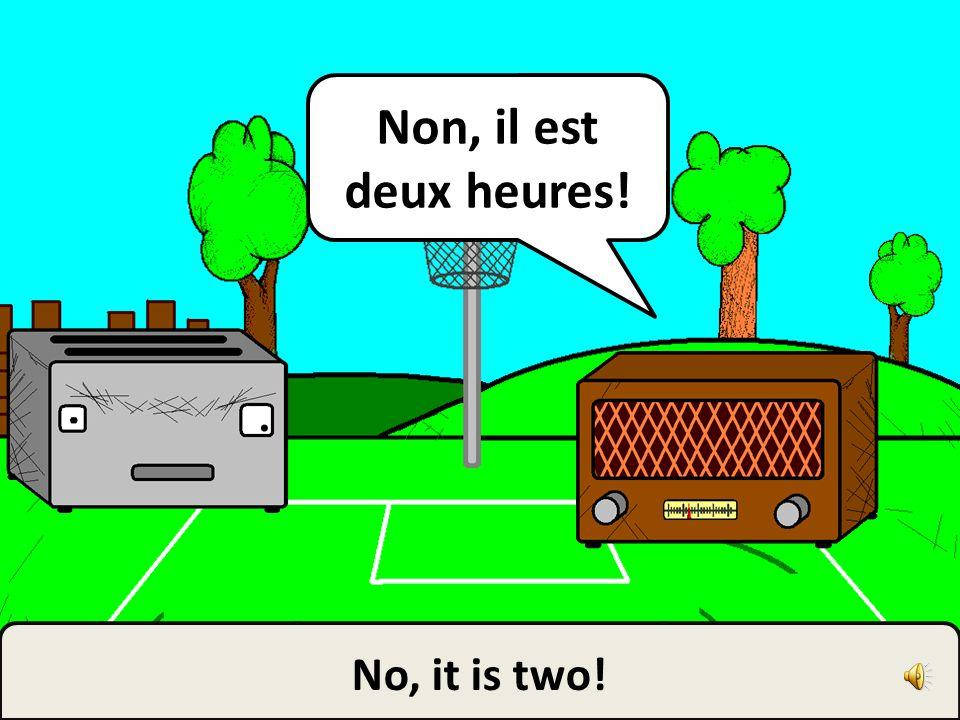 No, it is two! Non, il est deux heures!