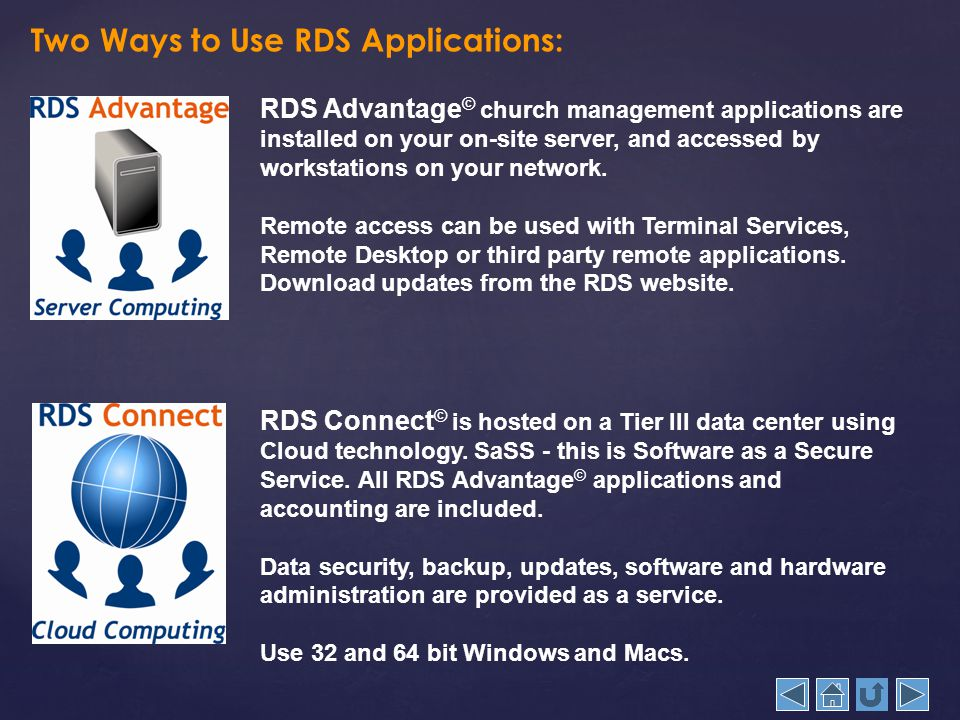 Two Ways to Use RDS Applications: RDS Advantage © church management applications are installed on your on-site server, and accessed by workstations on your network.