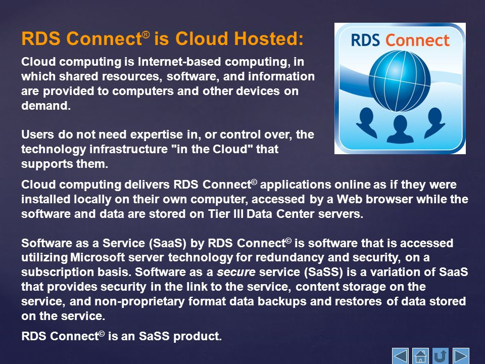 RDS Connect ® is Cloud Hosted: Cloud computing is Internet-based computing, in which shared resources, software, and information are provided to computers and other devices on demand.