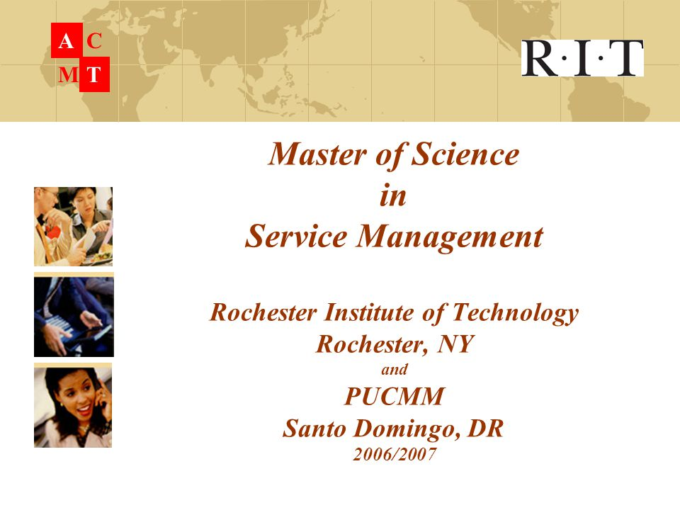 Master of Science in Service Management Rochester Institute of Technology Rochester, NY and PUCMM Santo Domingo, DR 2006/2007 A C M T
