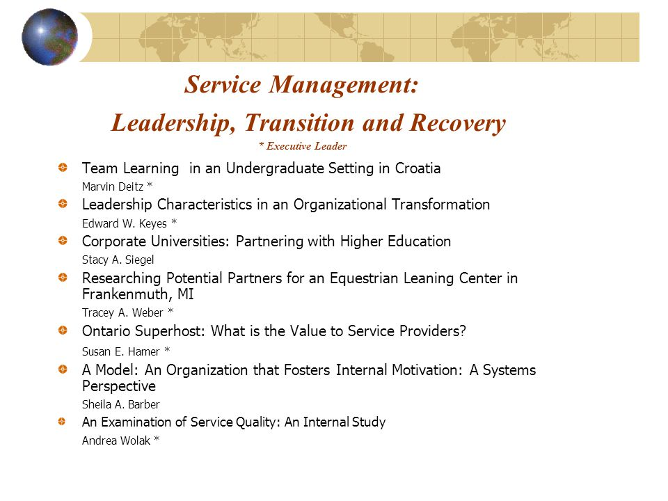 Service Management: Leadership, Transition and Recovery * Executive Leader Team Learning in an Undergraduate Setting in Croatia Marvin Deitz * Leadership Characteristics in an Organizational Transformation Edward W.