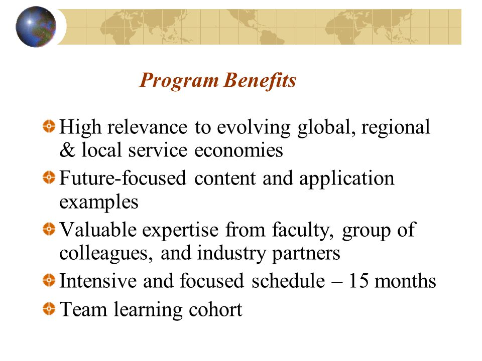 Program Benefits High relevance to evolving global, regional & local service economies Future-focused content and application examples Valuable expertise from faculty, group of colleagues, and industry partners Intensive and focused schedule – 15 months Team learning cohort