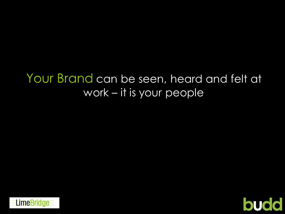 Your Brand can be seen, heard and felt at work – it is your people