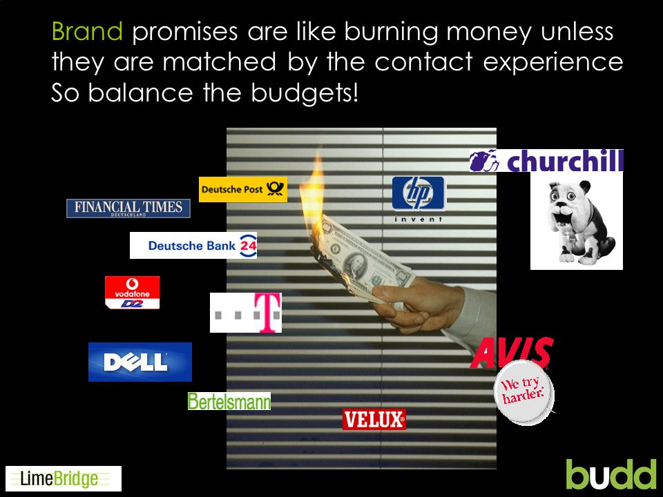 Brand promises are like burning money unless they are matched by the contact experience So balance the budgets!