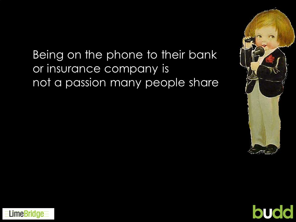 Being on the phone to their bank or insurance company is not a passion many people share