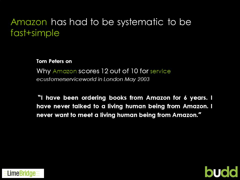 Amazon has had to be systematic to be fast+simple Tom Peters on ecustomerserviceworld in London May 2003 I have been ordering books from Amazon for 6 years.