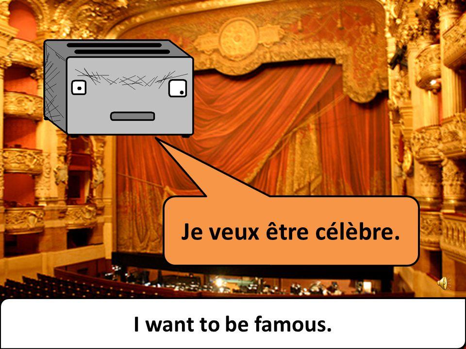 Je veux être célèbre. I want to be famous.