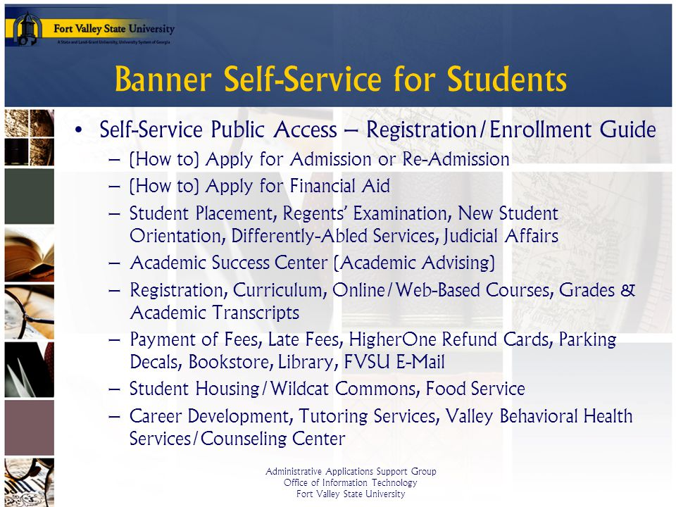 Administrative Applications Support Group Office of Information Technology Fort Valley State University Banner Self-Service for Students Self-Service Public Access – Registration/Enrollment Guide – (How to) Apply for Admission or Re-Admission – (How to) Apply for Financial Aid – Student Placement, Regents Examination, New Student Orientation, Differently-Abled Services, Judicial Affairs – Academic Success Center (Academic Advising) – Registration, Curriculum, Online/Web-Based Courses, Grades & Academic Transcripts – Payment of Fees, Late Fees, HigherOne Refund Cards, Parking Decals, Bookstore, Library, FVSU E-Mail – Student Housing/Wildcat Commons, Food Service – Career Development, Tutoring Services, Valley Behavioral Health Services/Counseling Center