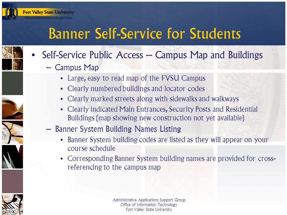 Administrative Applications Support Group Office of Information Technology Fort Valley State University Banner Self-Service for Students Self-Service Public Access – Campus Map and Buildings – Campus Map Large, easy to read map of the FVSU Campus Clearly numbered buildings and locator codes Clearly marked streets along with sidewalks and walkways Clearly indicated Main Entrances, Security Posts and Residential Buildings (map showing new construction not yet available) – Banner System Building Names Listing Banner System building codes are listed as they will appear on your course schedule Corresponding Banner System building names are provided for cross- referencing to the campus map