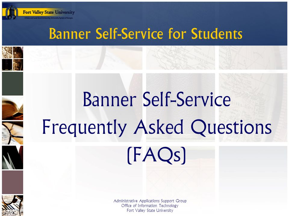 Administrative Applications Support Group Office of Information Technology Fort Valley State University Banner Self-Service for Students Banner Self-Service Frequently Asked Questions (FAQs)