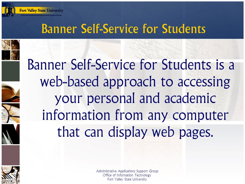 Administrative Applications Support Group Office of Information Technology Fort Valley State University Banner Self-Service for Students Banner Self-Service for Students is a web-based approach to accessing your personal and academic information from any computer that can display web pages.
