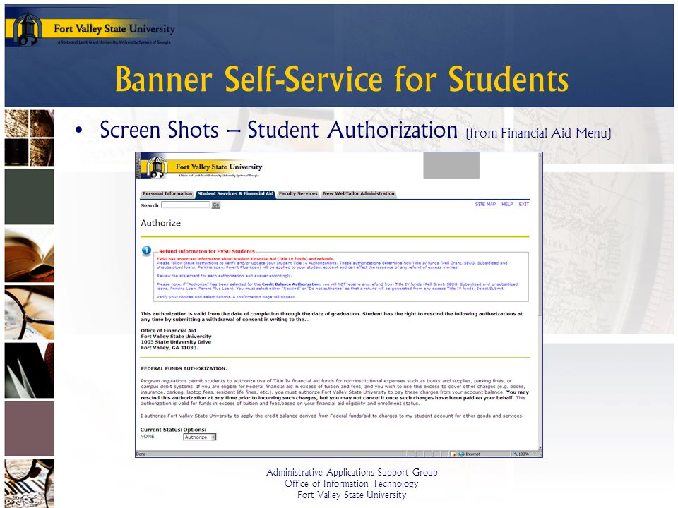 Administrative Applications Support Group Office of Information Technology Fort Valley State University Banner Self-Service for Students Screen Shots – Student Authorization (from Financial Aid Menu)
