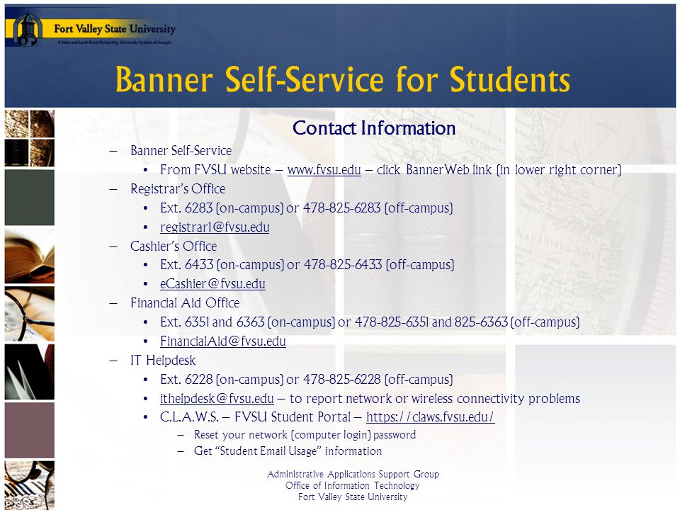 Administrative Applications Support Group Office of Information Technology Fort Valley State University Banner Self-Service for Students Contact Information – Banner Self-Service From FVSU website – www.fvsu.edu – click BannerWeb link (in lower right corner) – Registrars Office Ext.