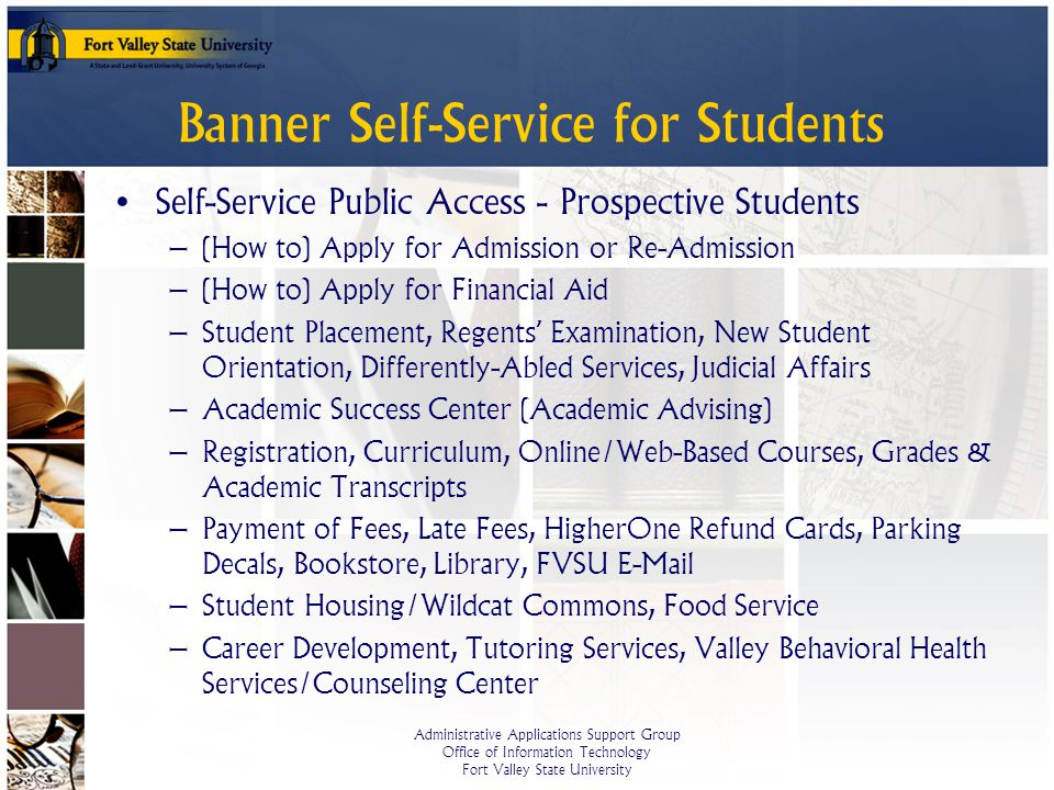 Administrative Applications Support Group Office of Information Technology Fort Valley State University Banner Self-Service for Students Self-Service Public Access - Prospective Students – (How to) Apply for Admission or Re-Admission – (How to) Apply for Financial Aid – Student Placement, Regents Examination, New Student Orientation, Differently-Abled Services, Judicial Affairs – Academic Success Center (Academic Advising) – Registration, Curriculum, Online/Web-Based Courses, Grades & Academic Transcripts – Payment of Fees, Late Fees, HigherOne Refund Cards, Parking Decals, Bookstore, Library, FVSU E-Mail – Student Housing/Wildcat Commons, Food Service – Career Development, Tutoring Services, Valley Behavioral Health Services/Counseling Center