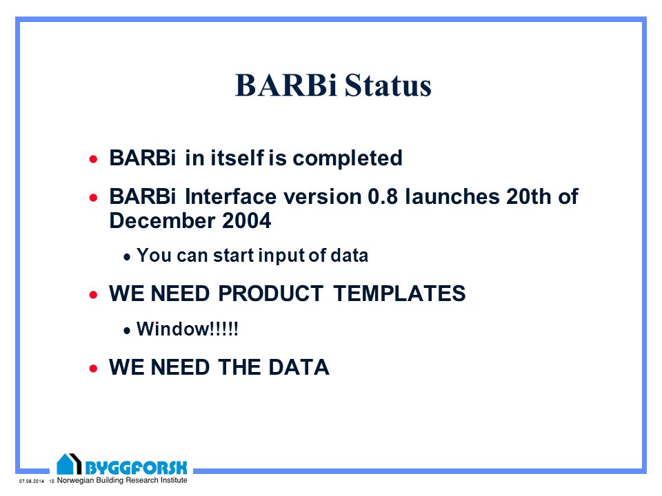 07.06.2014 18 BARBi Status BARBi in itself is completed BARBi Interface version 0.8 launches 20th of December 2004 You can start input of data WE NEED PRODUCT TEMPLATES Window!!!!.