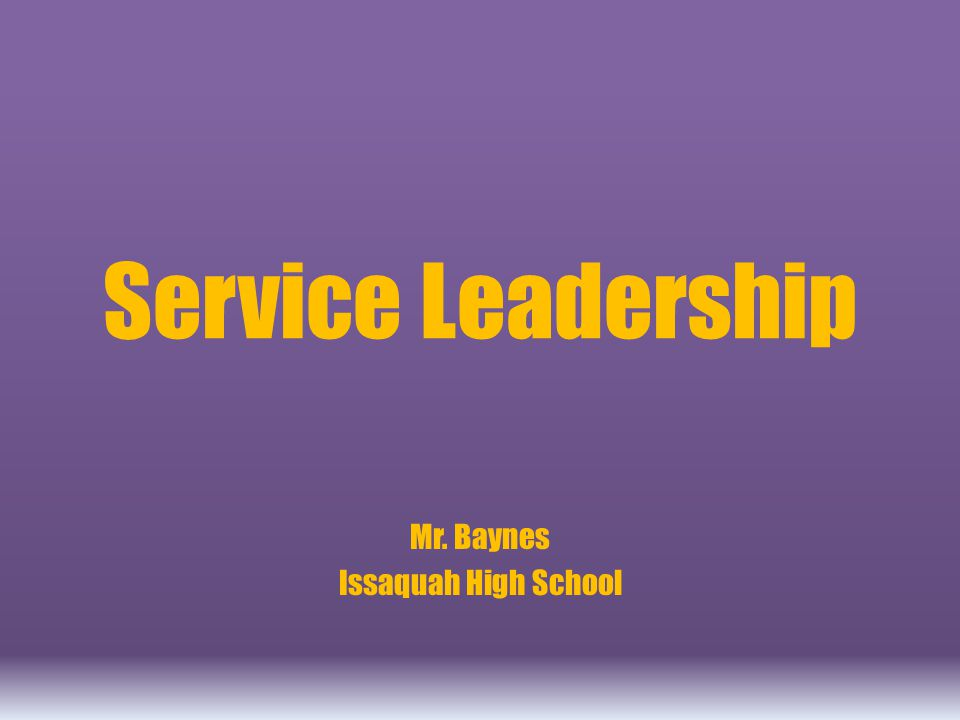 Service Leadership Mr. Baynes Issaquah High School