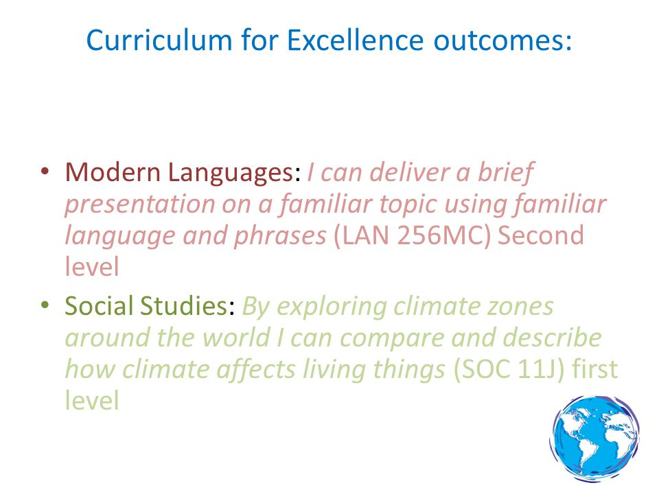 Curriculum for Excellence outcomes: Modern Languages: I can deliver a brief presentation on a familiar topic using familiar language and phrases (LAN 256MC) Second level Social Studies: By exploring climate zones around the world I can compare and describe how climate affects living things (SOC 11J) first level