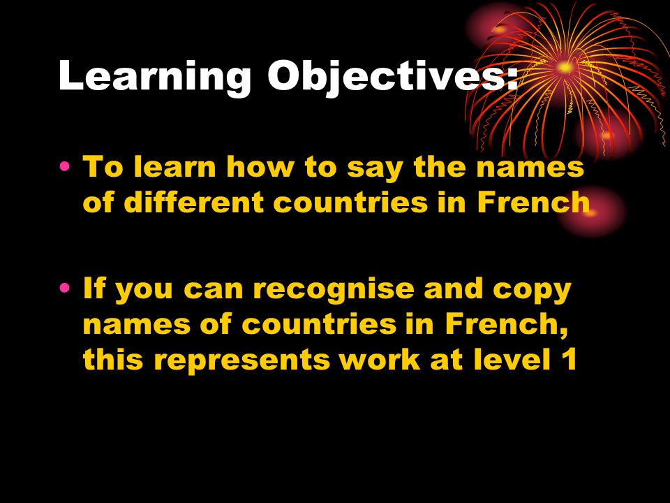Learning Objectives: To learn how to say the names of different countries in French If you can recognise and copy names of countries in French, this represents work at level 1