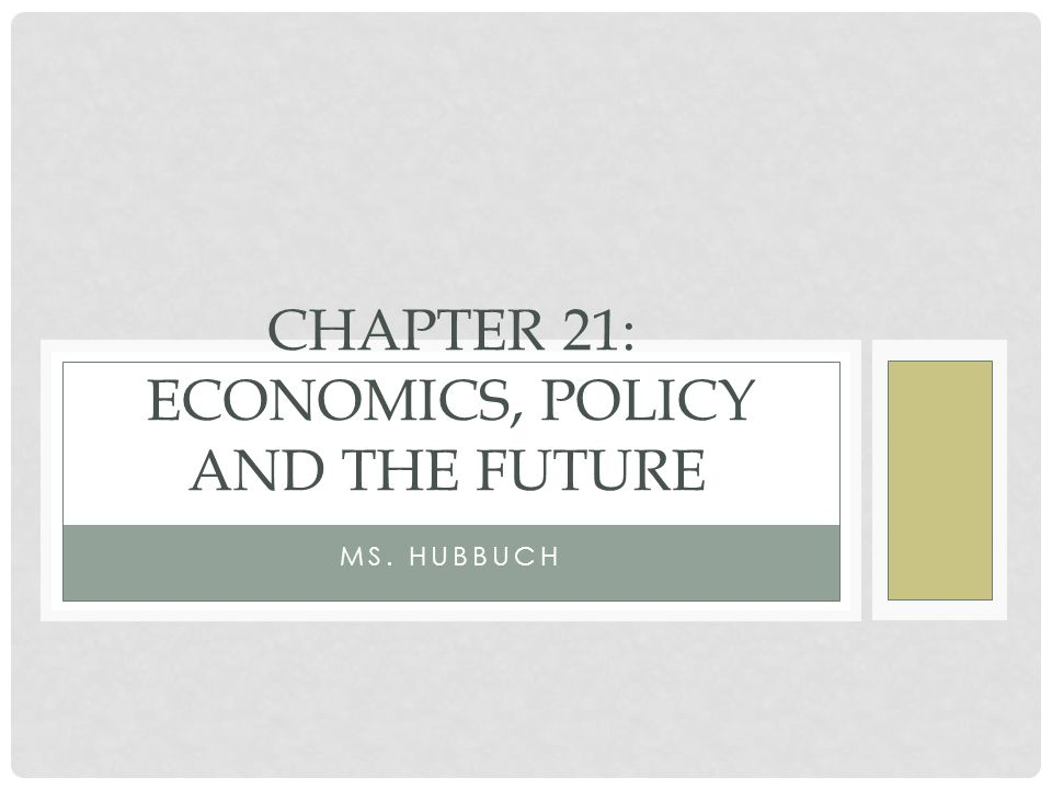 MS. HUBBUCH CHAPTER 21: ECONOMICS, POLICY AND THE FUTURE