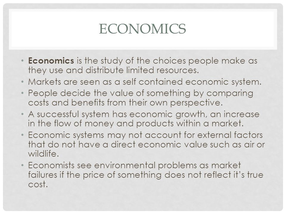 ECONOMICS Economics is the study of the choices people make as they use and distribute limited resources. Markets are seen as a self contained economi