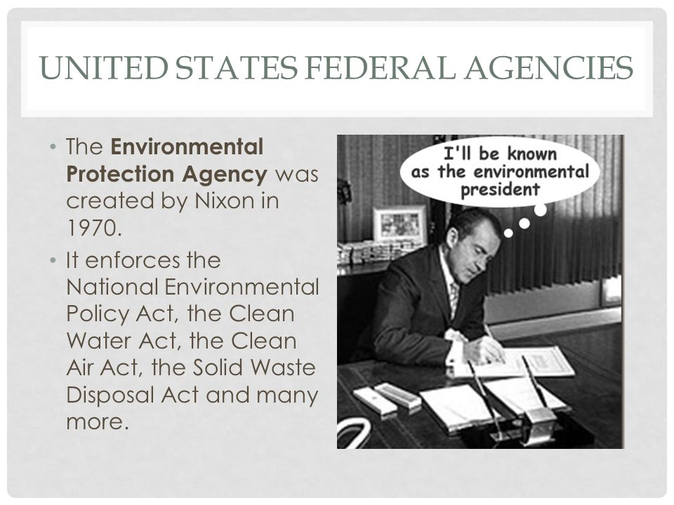 UNITED STATES FEDERAL AGENCIES The Environmental Protection Agency was created by Nixon in 1970. It enforces the National Environmental Policy Act, th