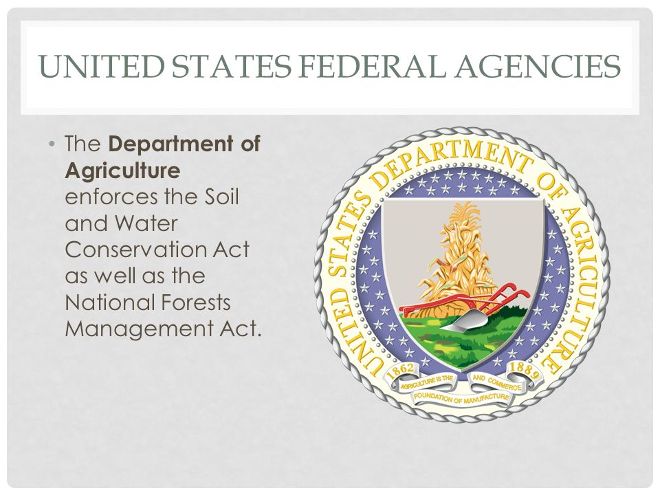 UNITED STATES FEDERAL AGENCIES The Department of Agriculture enforces the Soil and Water Conservation Act as well as the National Forests Management A