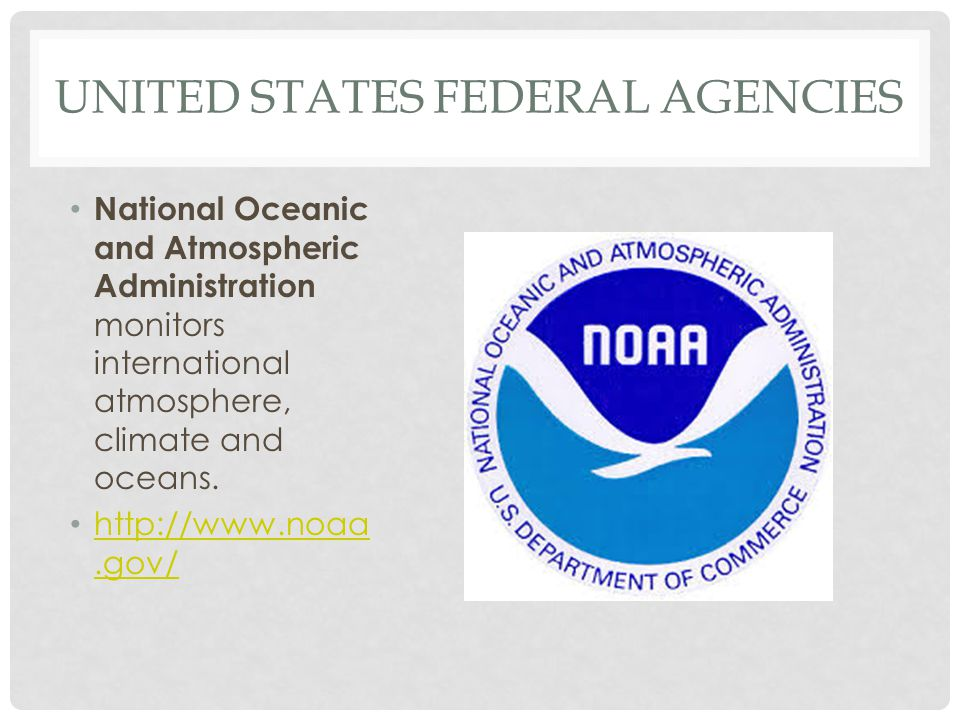 UNITED STATES FEDERAL AGENCIES National Oceanic and Atmospheric Administration monitors international atmosphere, climate and oceans. http://www.noaa.