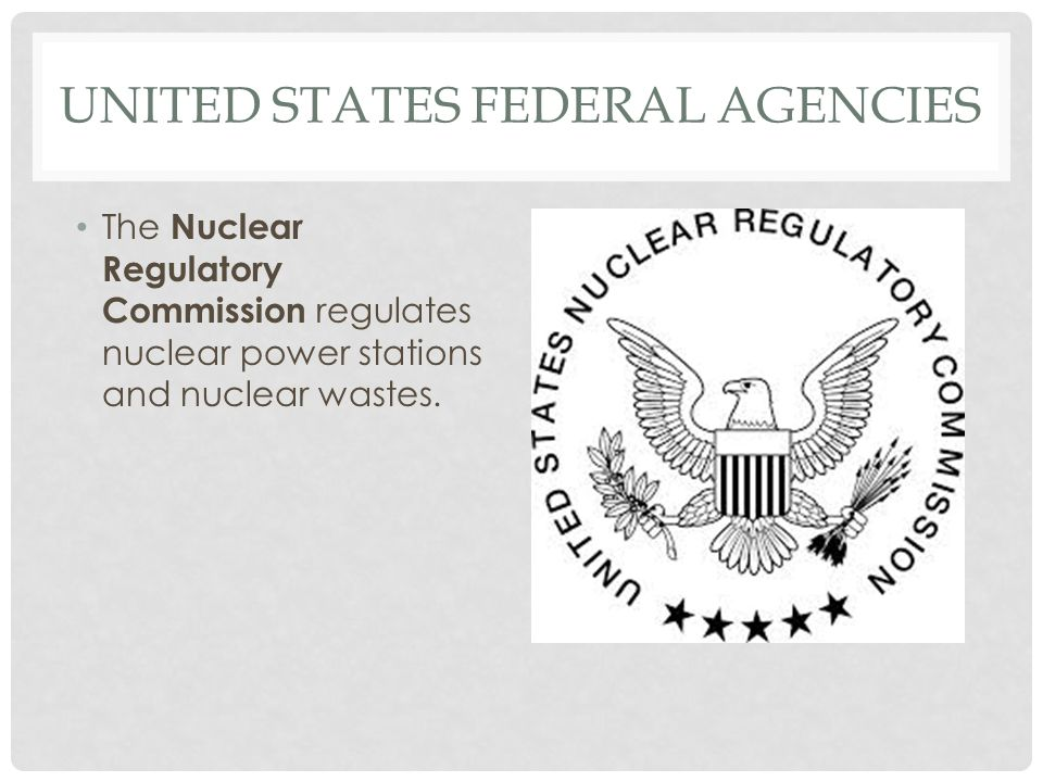 UNITED STATES FEDERAL AGENCIES The Nuclear Regulatory Commission regulates nuclear power stations and nuclear wastes.